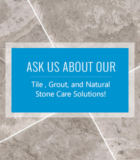 Ask Us About Our Tile , Grout, and Natural Stone Care Solutions!